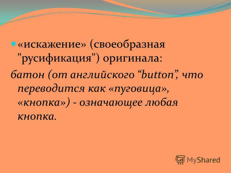 «искажение» (своеобразная русификация) оригинала: батон (от английского button, что переводится как «пуговица», «кнопка») - означающее любая кнопка.