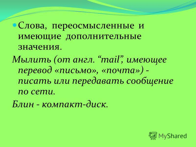 Слова, переосмысленные и имеющие дополнительные значения. Мылить (от англ. mail, имеющее перевод «письмо», «почта») - писать или передавать сообщение по сети. Блин - компакт-диск.
