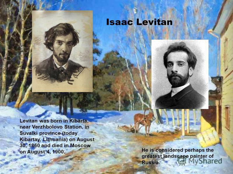 Isaac Levitan Levitan was born in Kibarta, near Verzhbolovo Station, in Suvalki province (today Kibartay, Lithuania) on August 30, 1860 and died in Moscow on August 4, 1900. He is considered perhaps the greatest landscape painter of Russia.