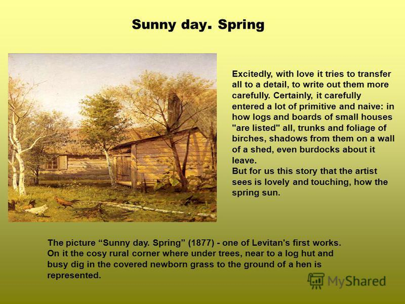 Sunny day. Spring The picture Sunny day. Spring (1877) - one of Levitan's first works. On it the cosy rural corner where under trees, near to a log hut and busy dig in the covered newborn grass to the ground of a hen is represented. Excitedly, with l