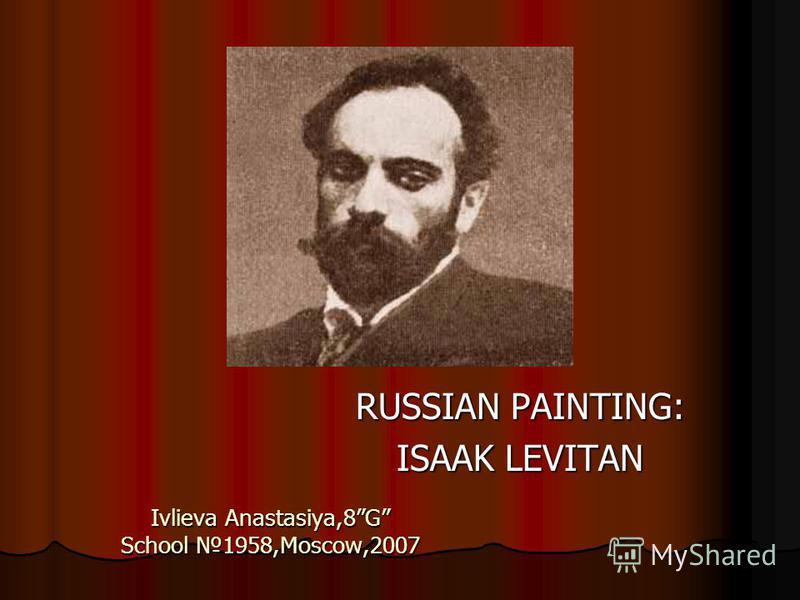 Ivlieva Anastasiya,8G School 1958,Moscow,2007 RUSSIAN PAINTING: ISAAK LEVITAN