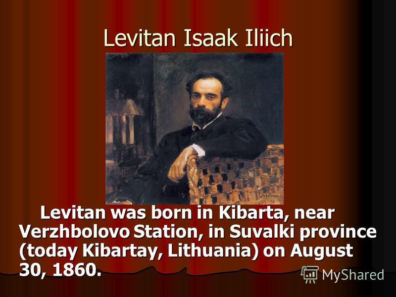 Levitan Isaak Iliich Levitan was born in Kibarta, near Verzhbolovo Station, in Suvalki province (today Kibartay, Lithuania) on August 30, 1860. Levitan was born in Kibarta, near Verzhbolovo Station, in Suvalki province (today Kibartay, Lithuania) on