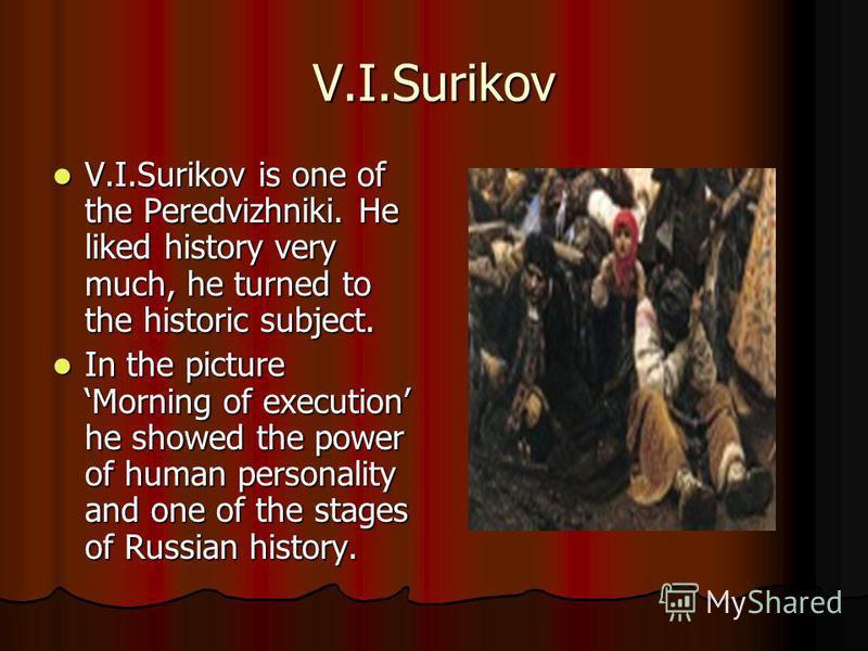 V.I.Surikov V.I.Surikov is one of the Peredvizhniki. He liked history very much, he turned to the historic subject. V.I.Surikov is one of the Peredvizhniki. He liked history very much, he turned to the historic subject. In the picture Morning of exec