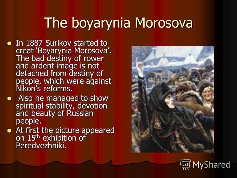 The boyarynia Morosova In 1887 Surikov started to creat Boyarynia Morosova. The bad destiny of rower and ardent image is not detached from destiny of people, which were against Nikons reforms. In 1887 Surikov started to creat Boyarynia Morosova. The