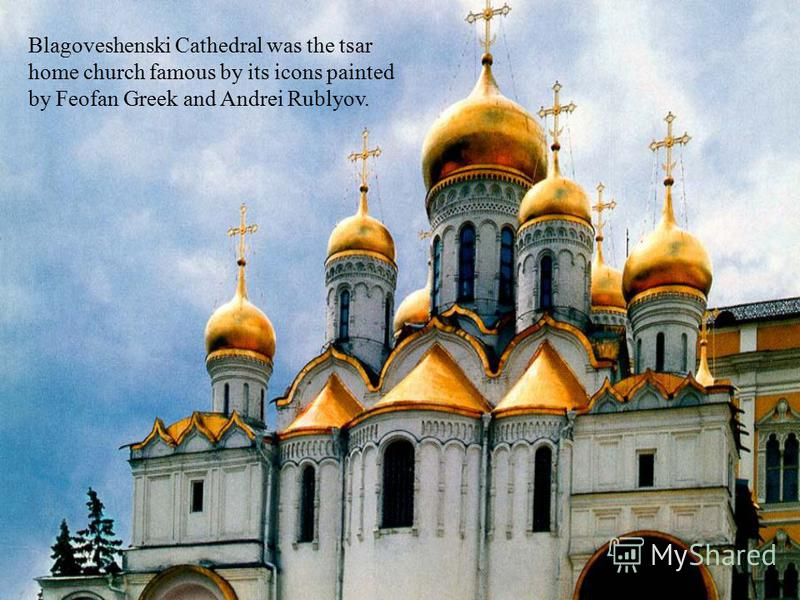 Blagoveshenski Cathedral was the tsar home church famous by its icons painted by Feofan Greek and Andrei Rublyov.