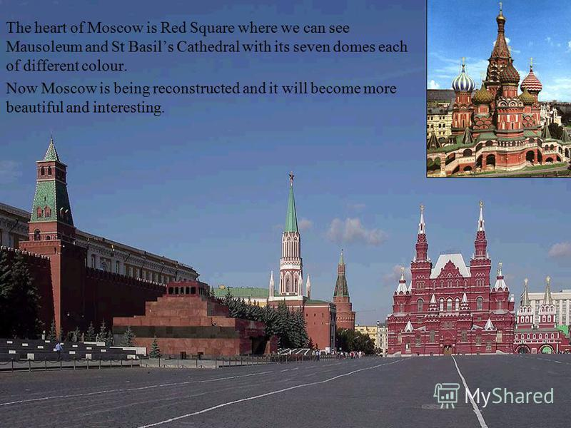 The heart of Moscow is Red Square where we can see Mausoleum and St Basils Cathedral with its seven domes each of different colour. Now Moscow is being reconstructed and it will become more beautiful and interesting.