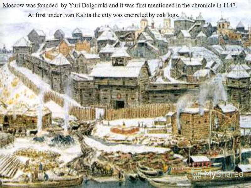 Moscow was founded by Yuri Dolgoruki and it was first mentioned in the chronicle in 1147. At first under Ivan Kalita the city was encircled by oak logs.
