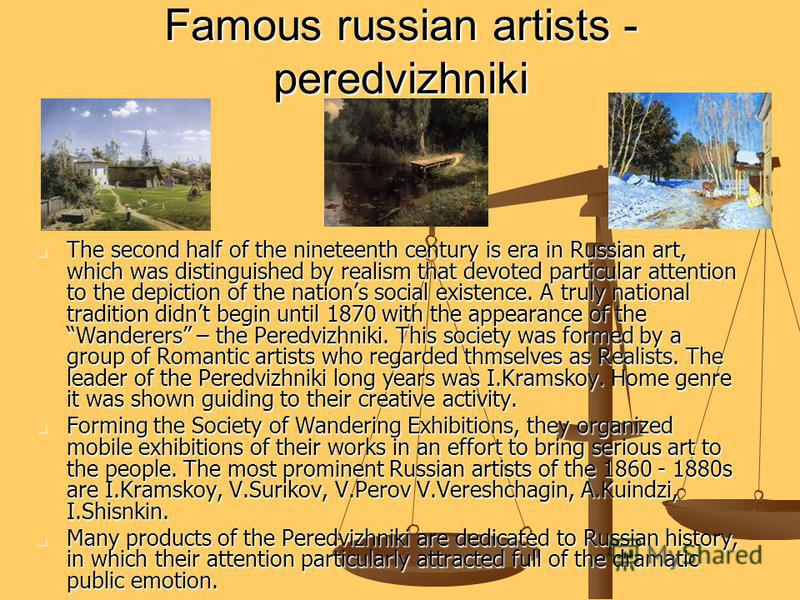 Famous russian artists - peredvizhniki The second half of the nineteenth century is era in Russian art, which was distinguished by realism that devoted particular attention to the depiction of the nations social existence. A truly national tradition