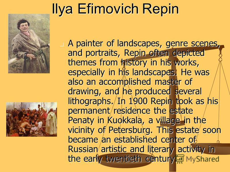 Ilya Efimovich Repin A painter of landscapes, genre scenes, and portraits, Repin often depicted themes from history in his works, especially in his landscapes. He was also an accomplished master of drawing, and he produced several lithographs. In 190
