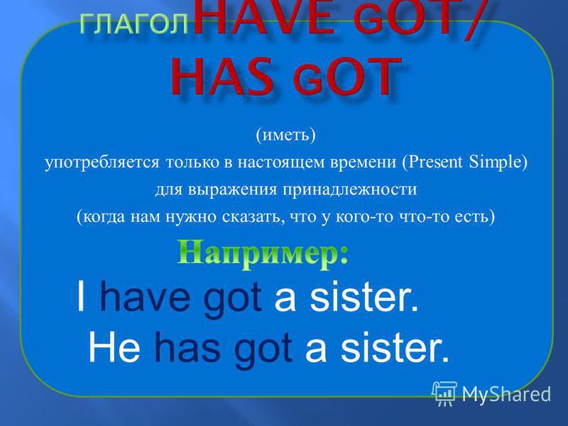 ( иметь ) употребляется только в настоящем времени (Present Simple) для выражения принадлежности ( когда нам нужно сказать, что у кого - то что - то есть ) I have got a sister. He has got a sister.