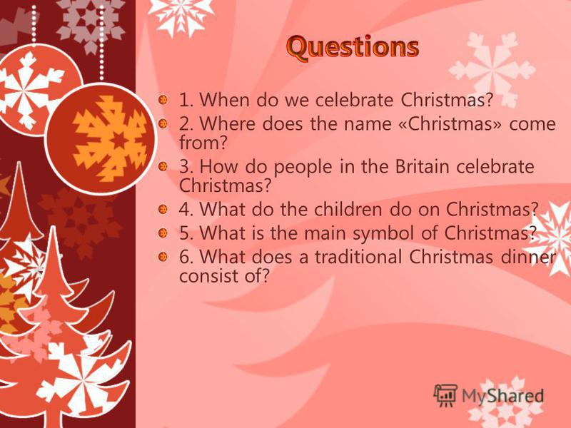 1. When do we celebrate Christmas? 2. Where does the name «Christmas» come from? 3. How do people in the Britain celebrate Christmas? 4. What do the children do on Christmas? 5. What is the main symbol of Christmas? 6. What does a traditional Christm