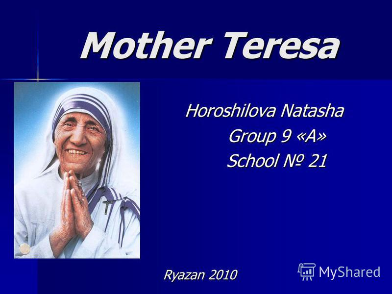 Mother Teresa Horoshilova Natasha Group 9 «А» School 21 Ryazan 2010