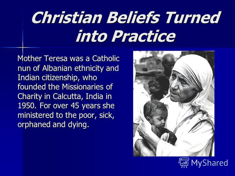 Christian Beliefs Turned into Practice Mother Teresa was a Catholic nun of Albanian ethnicity and Indian citizenship, who founded the Missionaries of Charity in Calcutta, India in 1950. For over 45 years she ministered to the poor, sick, orphaned and