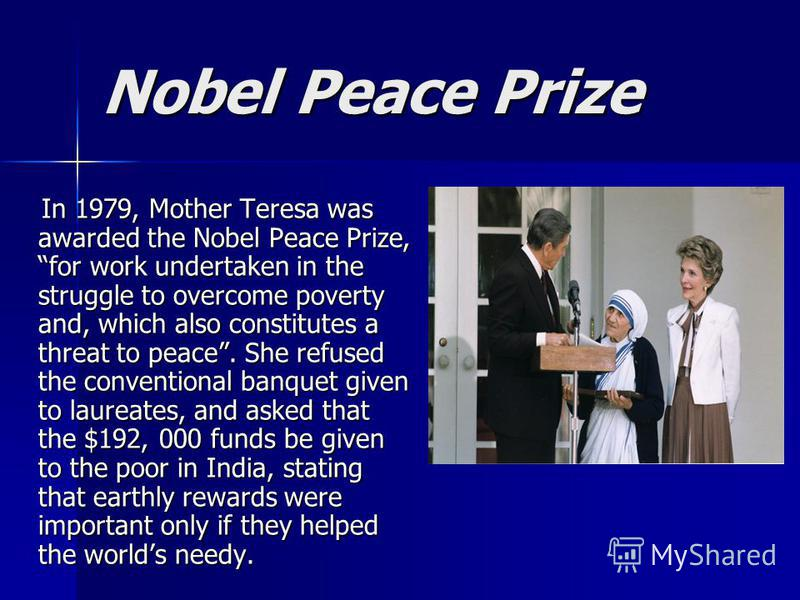 Nobel Peace Prize In 1979, Mother Teresa was awarded the Nobel Peace Prize, for work undertaken in the struggle to overcome poverty and, which also constitutes a threat to peace. She refused the conventional banquet given to laureates, and asked that