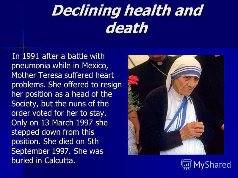 Declining health and death In 1991 after a battle with pneumonia while in Mexico, Mother Teresa suffered heart problems. She offered to resign her position as a head of the Society, but the nuns of the order voted for her to stay. Only on 13 March 19