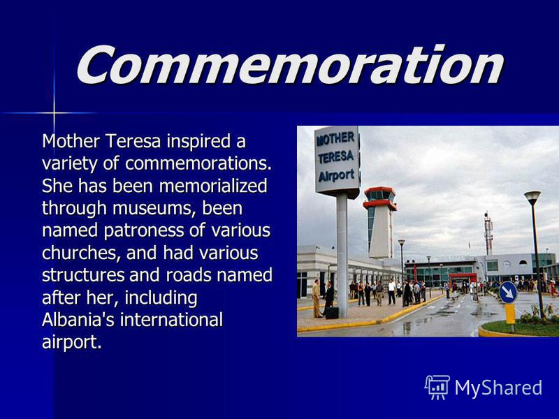Commemoration Mother Teresa inspired a variety of commemorations. She has been memorialized through museums, been named patroness of various churches, and had various structures and roads named after her, including Albania's international airport. Mo