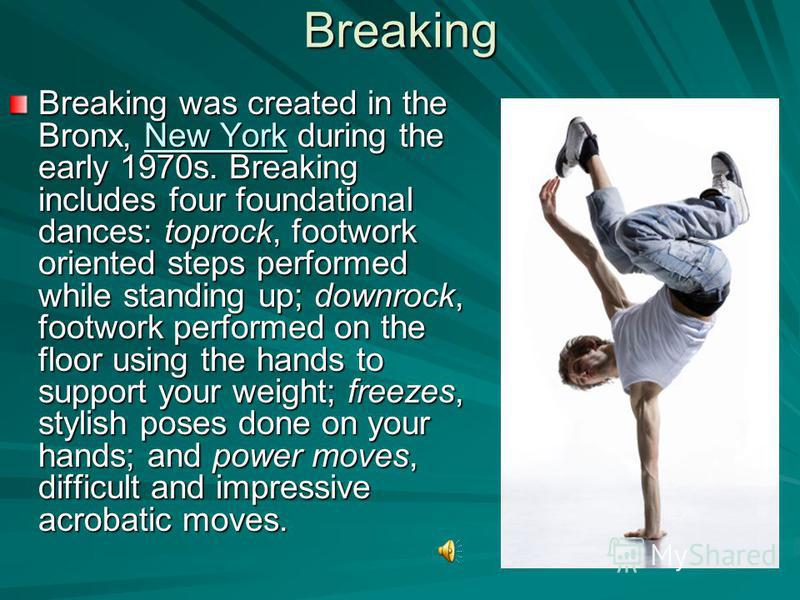 Breaking Breaking was created in the Bronx, New York during the early 1970s. Breaking includes four foundational dances: toprock, footwork oriented steps performed while standing up; downrock, footwork performed on the floor using the hands to suppor