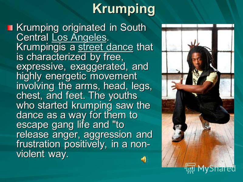 Krumping Krumping originated in South Central Los Angeles. Krumpingis a street dance that is characterized by free, expressive, exaggerated, and highly energetic movement involving the arms, head, legs, chest, and feet. The youths who started krumpin