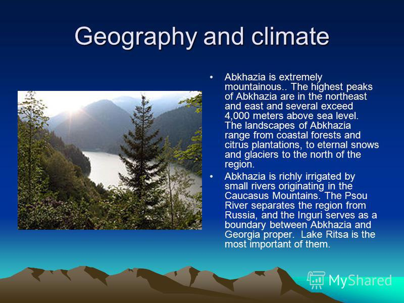 Geography and climate Abkhazia is extremely mountainous.. The highest peaks of Abkhazia are in the northeast and east and several exceed 4,000 meters above sea level. The landscapes of Abkhazia range from coastal forests and citrus plantations, to et