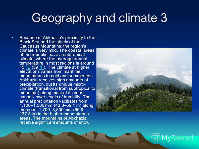 Geography and climate 3 Because of Abkhazia's proximity to the Black Sea and the shield of the Caucasus Mountains, the region's climate is very mild. The coastal areas of the republic have a subtropical climate, where the average annual temperature i