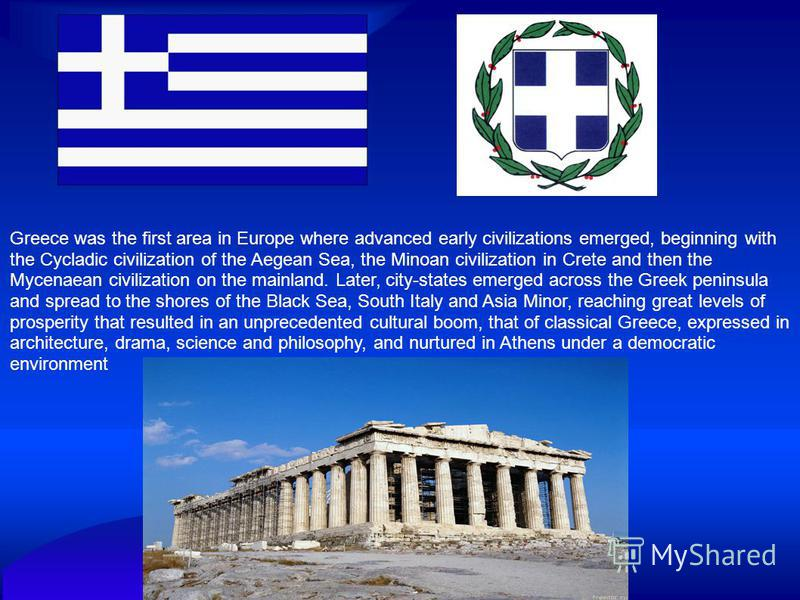 Greece was the first area in Europe where advanced early civilizations emerged, beginning with the Cycladic civilization of the Aegean Sea, the Minoan civilization in Crete and then the Mycenaean civilization on the mainland. Later, city-states emerg