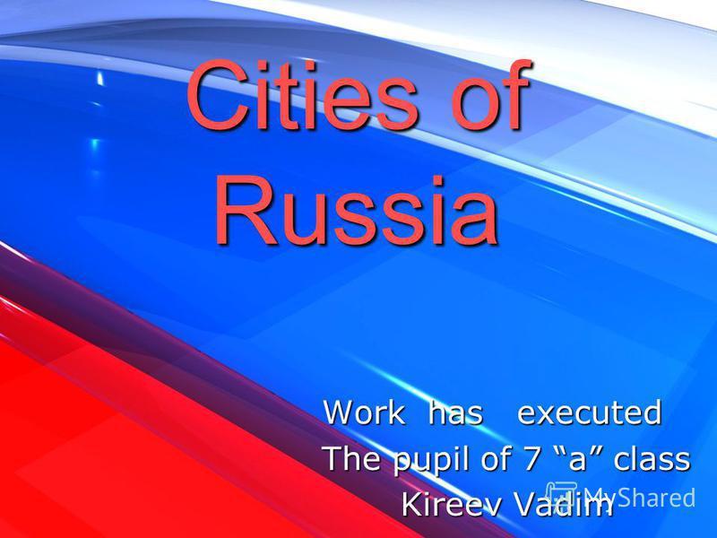Cities of Russia Work has executed Work has executed The pupil of 7 a class The pupil of 7 a class Kireev Vadim Kireev Vadim