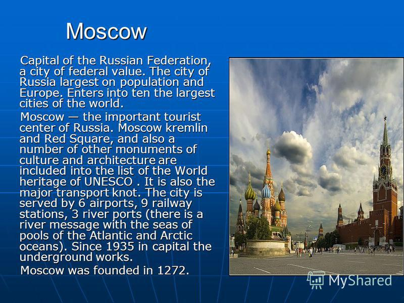 Moscow Capital of the Russian Federation, a city of federal value. The city of Russia largest on population and Europe. Enters into ten the largest cities of the world. Capital of the Russian Federation, a city of federal value. The city of Russia la