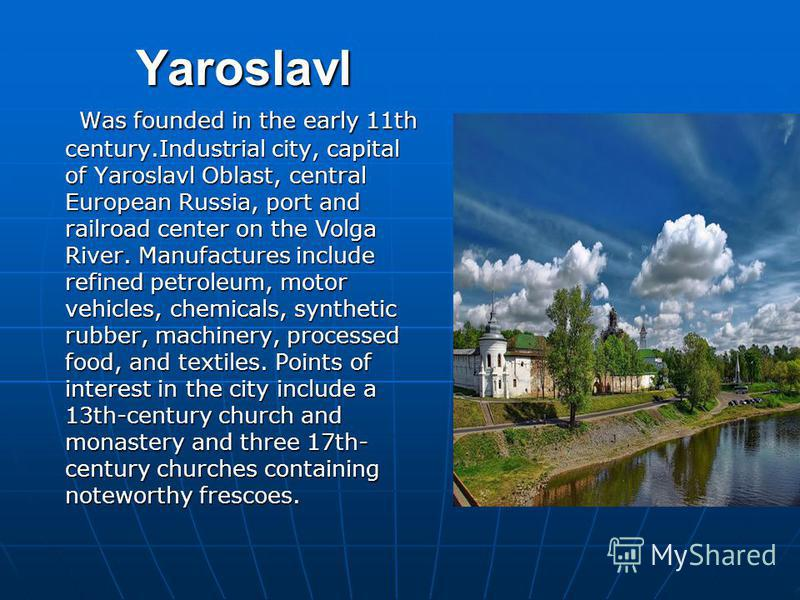 Yaroslavl Was founded in the early 11th century.Industrial city, capital of Yaroslavl Oblast, central European Russia, port and railroad center on the Volga River. Manufactures include refined petroleum, motor vehicles, chemicals, synthetic rubber, m