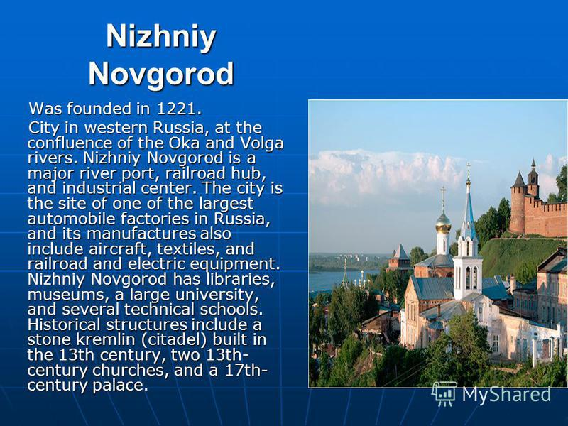 Nizhniy Novgorod Was founded in 1221. Was founded in 1221. Сity in western Russia, at the confluence of the Oka and Volga rivers. Nizhniy Novgorod is a major river port, railroad hub, and industrial center. The city is the site of one of the largest