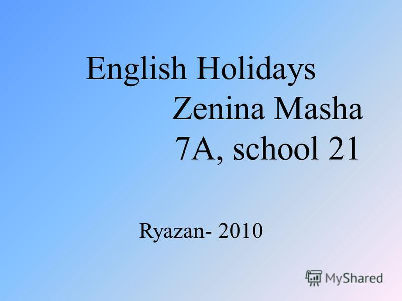 English Holidays Zenina Masha 7A, school 21 Ryazan- 2010