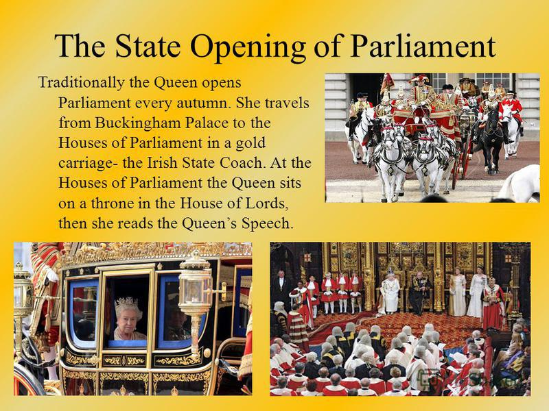 The State Opening of Parliament Traditionally the Queen opens Parliament every autumn. She travels from Buckingham Palace to the Houses of Parliament in a gold carriage- the Irish State Coach. At the Houses of Parliament the Queen sits on a throne in