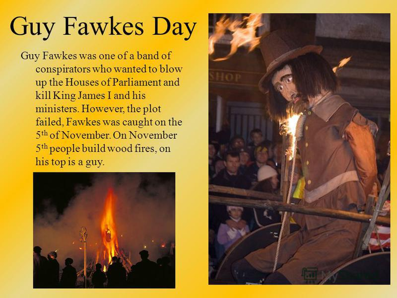 Guy Fawkes Day Guy Fawkes was one of a band of conspirators who wanted to blow up the Houses of Parliament and kill King James I and his ministers. However, the plot failed, Fawkes was caught on the 5 th of November. On November 5 th people build woo