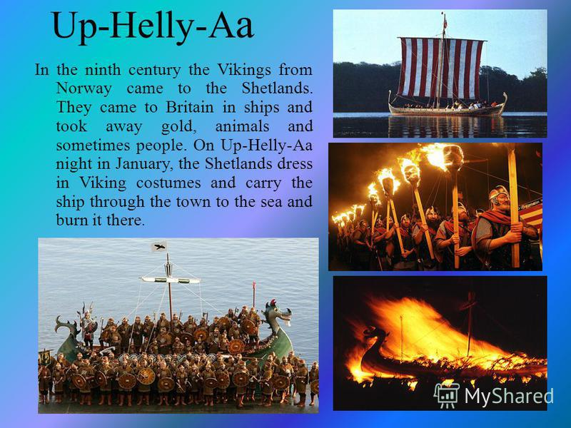 Up-Helly-A a In the ninth century the Vikings from Norway came to the Shetlands. They came to Britain in ships and took away gold, animals and sometimes people. On Up-Helly-Aa night in January, the Shetlands dress in Viking costumes and carry the shi