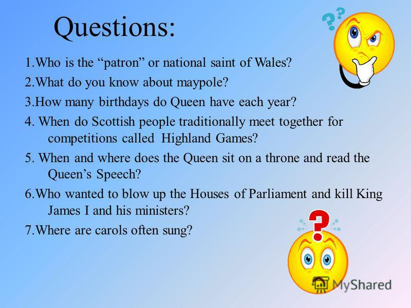 Questions: 1.Who is the patron or national saint of Wales? 2.What do you know about maypole? 3.How many birthdays do Queen have each year? 4. When do Scottish people traditionally meet together for competitions called Highland Games? 5. When and wher