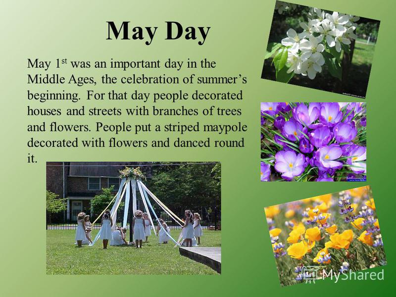 May Day May 1 st was an important day in the Middle Ages, the celebration of summers beginning. For that day people decorated houses and streets with branches of trees and flowers. People put a striped maypole decorated with flowers and danced round