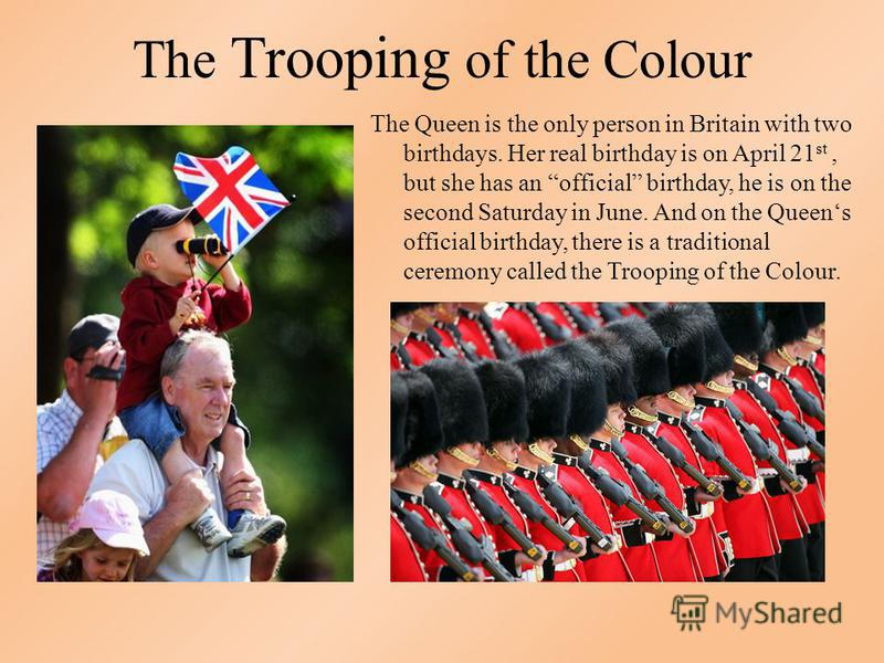 The Trooping of the Colour The Queen is the only person in Britain with two birthdays. Her real birthday is on April 21 st, but she has an official birthday, he is on the second Saturday in June. And on the Queens official birthday, there is a tradit