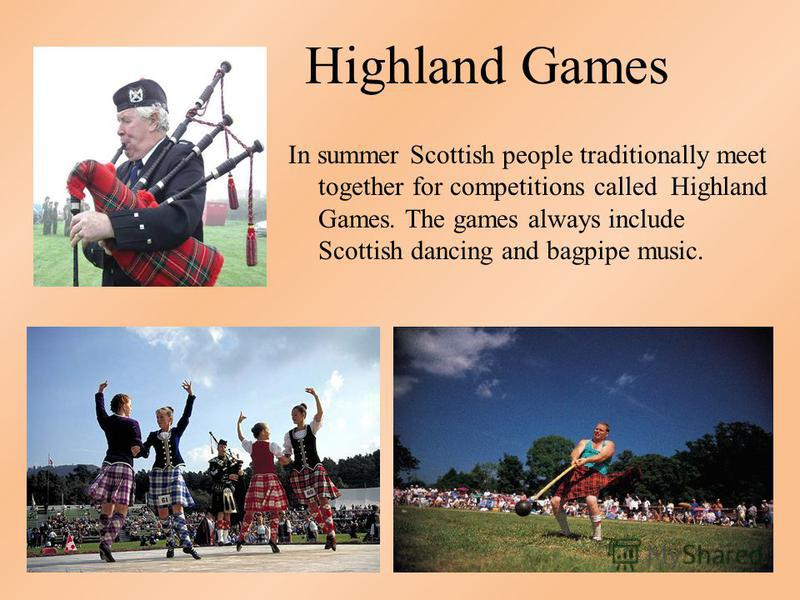 Highland Games In summer Scottish people traditionally meet together for competitions called Highland Games. The games always include Scottish dancing and bagpipe music.