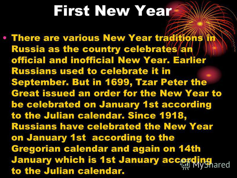 First New Year There are various New Year traditions in Russia as the country celebrates an official and inofficial New Year. Earlier Russians used to celebrate it in September. But in 1699, Tzar Peter the Great issued an order for the New Year to be