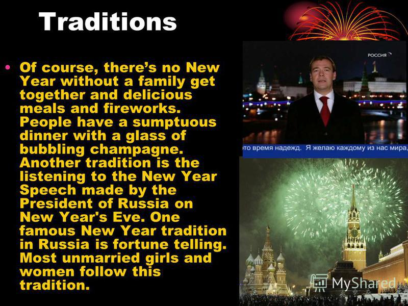 Traditions Of course, theres no New Year without a family get together and delicious meals and fireworks. People have a sumptuous dinner with a glass of bubbling champagne. Another tradition is the listening to the New Year Speech made by the Preside