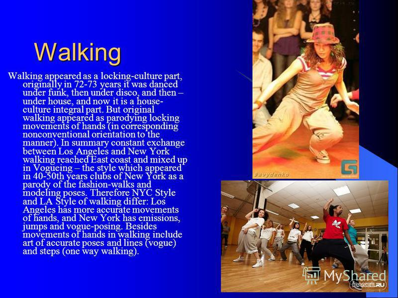 Walking Walking appeared as a locking-culture part, originally in 72-73 years it was danced under funk, then under disco, and then – under house, and now it is a house- culture integral part. But original walking appeared as parodying locking movemen
