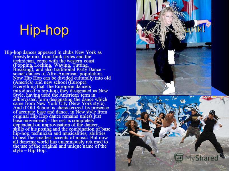 Hip-hop Hip-hop dances appeared in clubs New York as freestyle-mix from funk styles and the technician, come with the western coast (Popping, Locking, Waving, Tutting, Breaking), and also traditional Party Dance – social dances of Afro-American popul