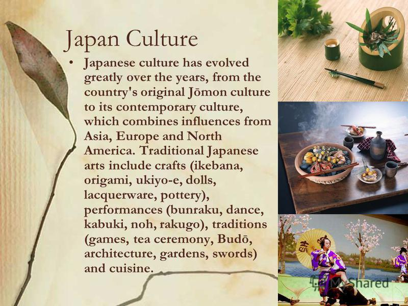 Japan Culture Japanese culture has evolved greatly over the years, from the country's original Jōmon culture to its contemporary culture, which combines influences from Asia, Europe and North America. Traditional Japanese arts include crafts (ikebana