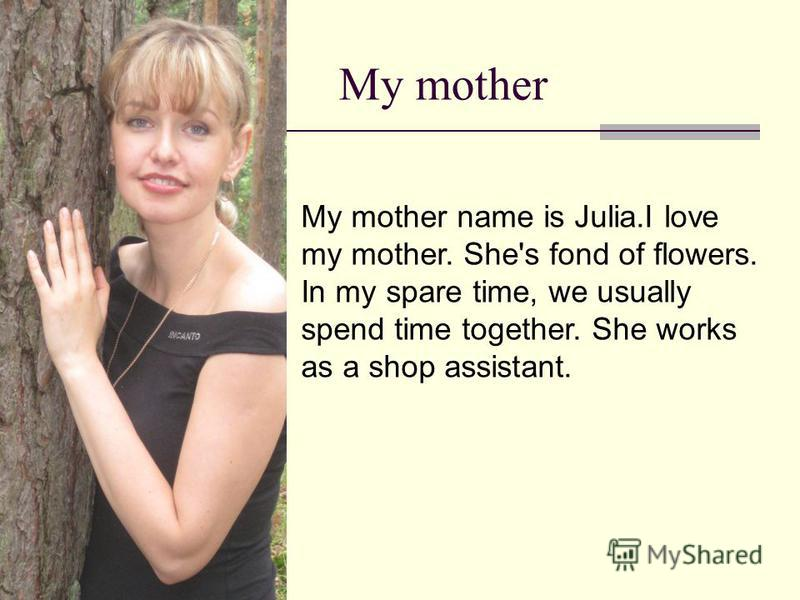 My mother My mother name is Julia.I love my mother. She's fond of flowers. In my spare time, we usually spend time together. She works as a shop assistant.