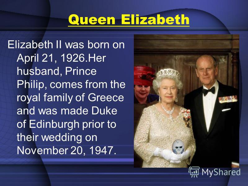 Queen Elizabeth Elizabeth II was born on April 21, 1926.Her husband, Prince Philip, comes from the royal family of Greece and was made Duke of Edinburgh prior to their wedding on November 20, 1947.