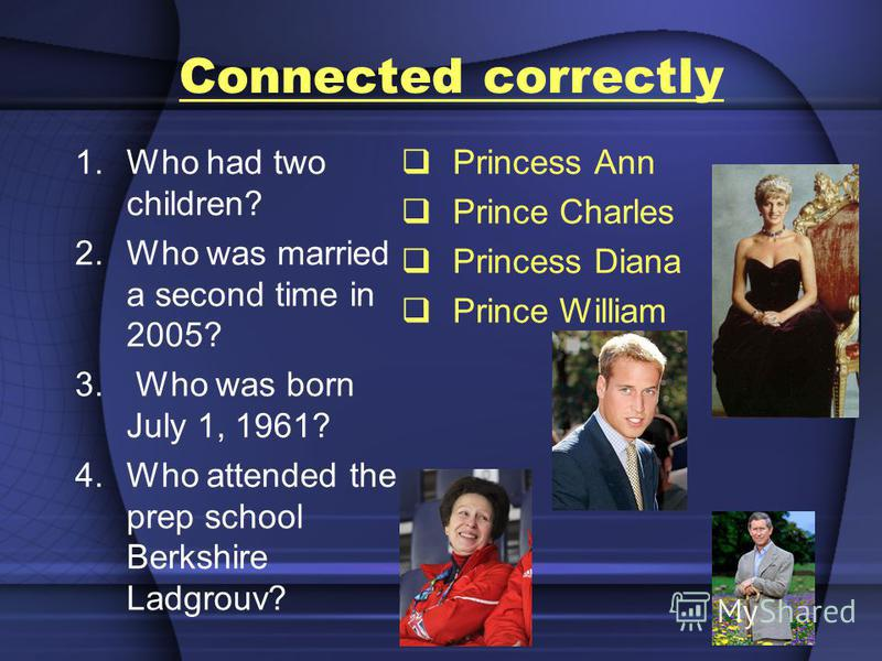 Сonnected correctly 1.Who had two children? 2.Who was married a second time in 2005? 3. Who was born July 1, 1961? 4.Who attended the prep school Berkshire Ladgrouv? Princess Ann Prince Charles Princess Diana Prince William