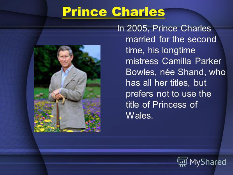 Prince Charles In 2005, Prince Charles married for the second time, his longtime mistress Camilla Parker Bowles, née Shand, who has all her titles, but prefers not to use the title of Princess of Wales.