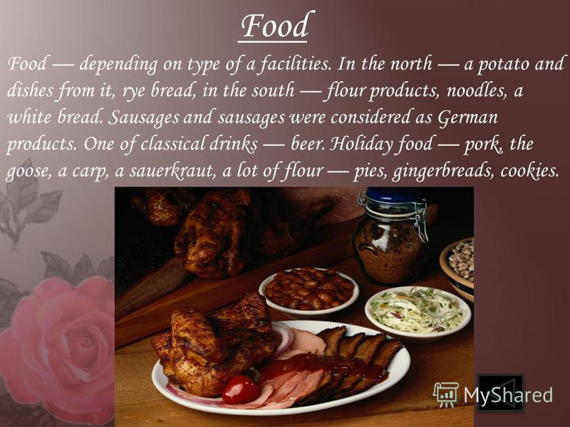 Food depending on type of a facilities. In the north a potato and dishes from it, rye bread, in the south flour products, noodles, a white bread. Sausages and sausages were considered as German products. One of classical drinks beer. Holiday food por