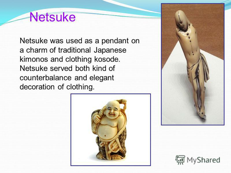 Netsuke Netsuke was used as a pendant on a charm of traditional Japanese kimonos and clothing kosode. Netsuke served both kind of counterbalance and elegant decoration of clothing.