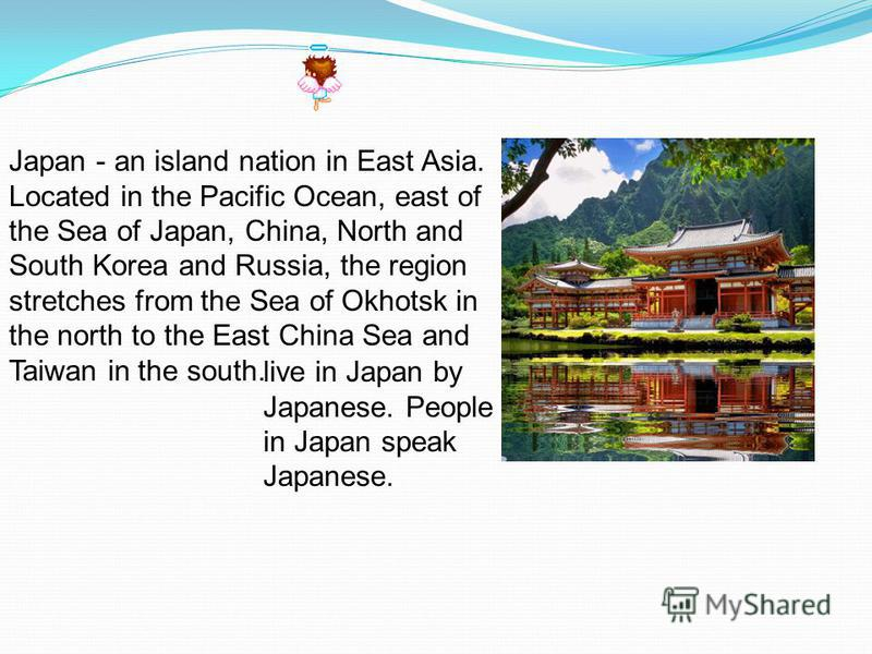 Japan - an island nation in East Asia. Located in the Pacific Ocean, east of the Sea of Japan, China, North and South Korea and Russia, the region stretches from the Sea of Okhotsk in the north to the East China Sea and Taiwan in the south. live in J