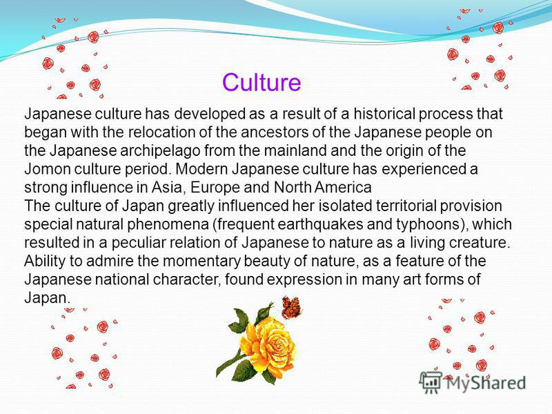 Japanese culture has developed as a result of a historical process that began with the relocation of the ancestors of the Japanese people on the Japanese archipelago from the mainland and the origin of the Jomon culture period. Modern Japanese cultur